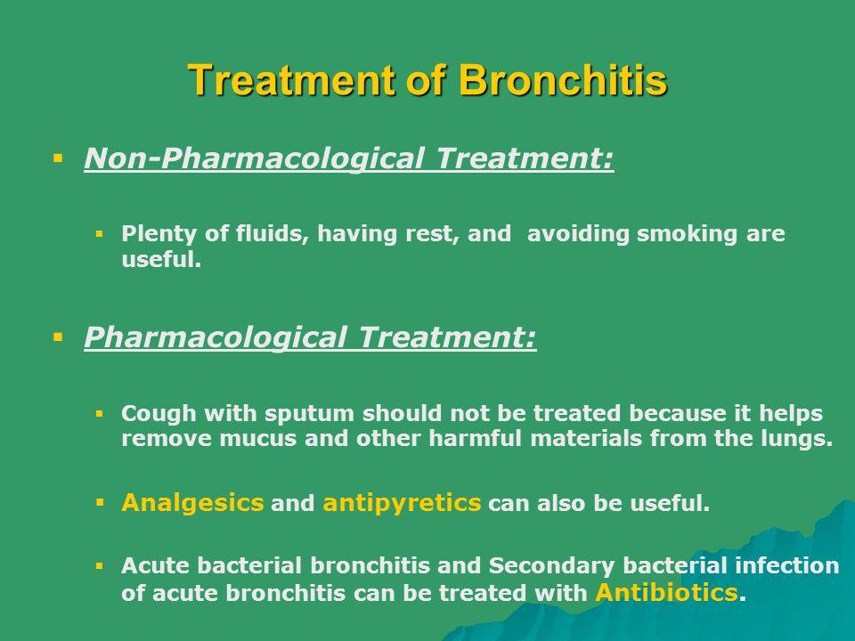 Treatment of Bronchitis  Non-Pharmacological Treatment:  Plenty of fluids, having rest, and avoiding smoking are useful.  Pharmacological Treatment