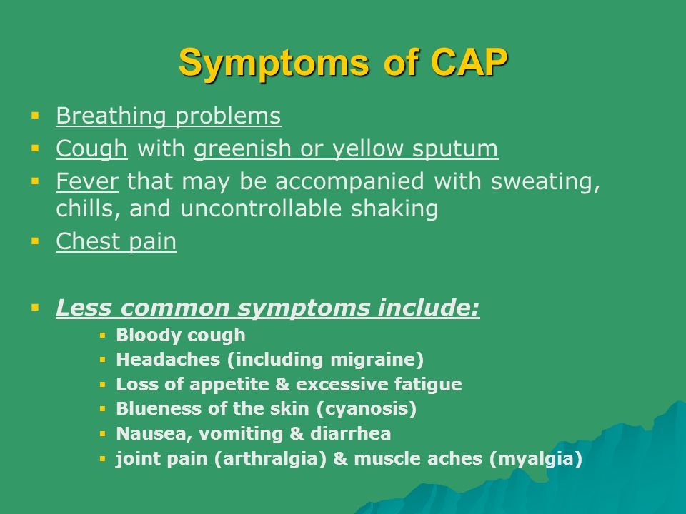 Symptoms of CAP  Breathing problems  Cough with greenish or yellow sputum  Fever that may be accompanied with sweating, chills, and uncontrollable
