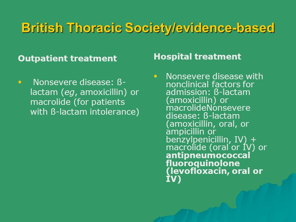 British Thoracic Society/evidence-based Outpatient treatment  Nonsevere disease: ß- lactam (eg, amoxicillin) or macrolide (for patients with ß-lactam