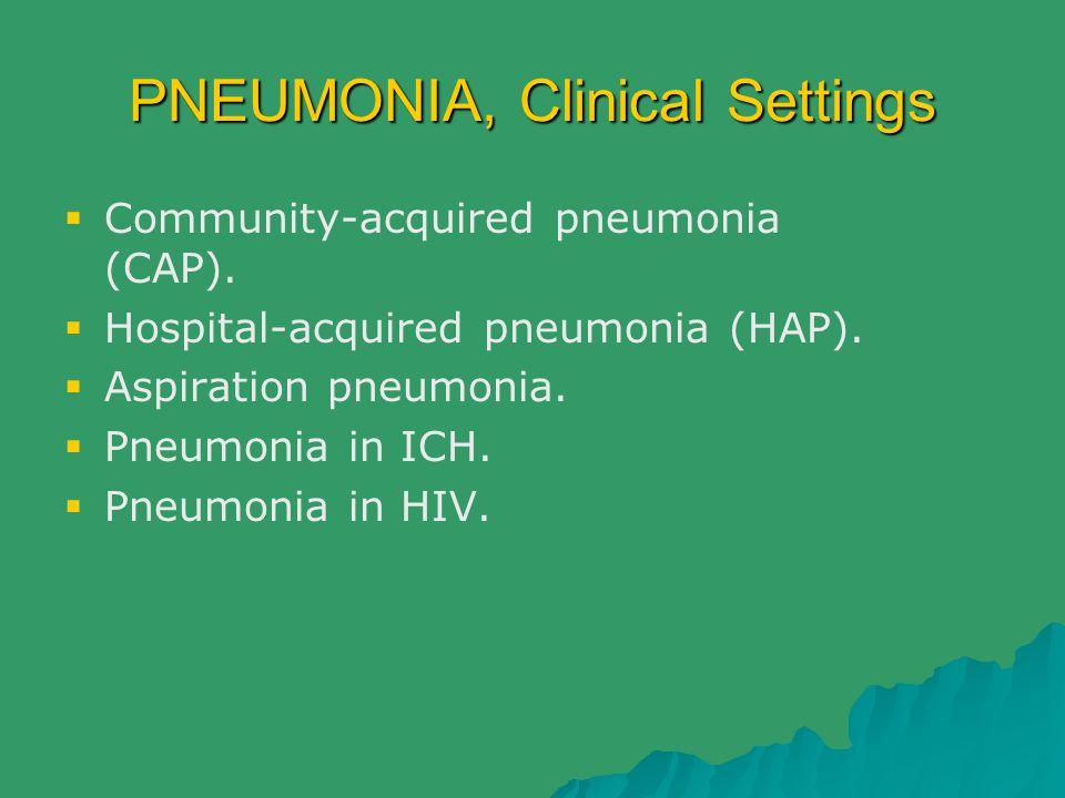 PNEUMONIA, Clinical Settings  Community-acquired pneumonia (CAP).  Hospital-acquired pneumonia (HAP).  Aspiration pneumonia.  Pneumonia in ICH. 