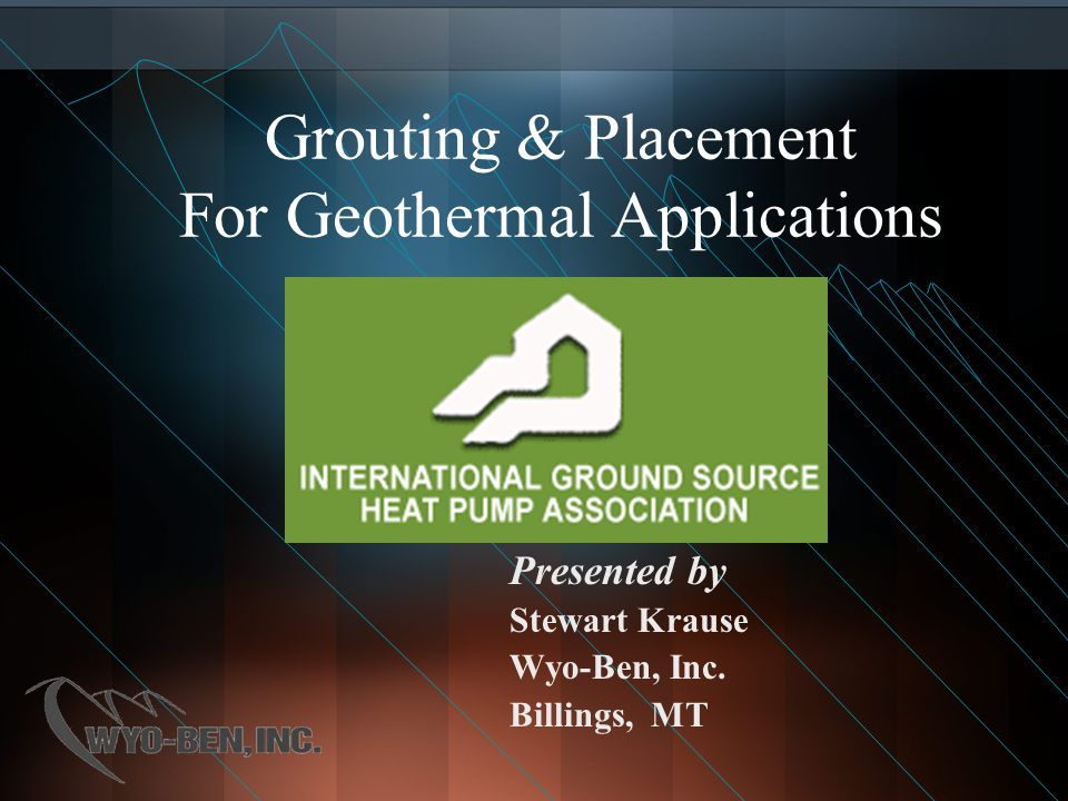 Grouting & Placement For Geothermal Applications Presented by Stewart Krause Wyo-Ben, Inc. Billings, MT