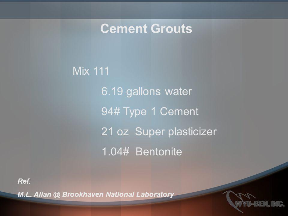 Cement Grouts Mix 111 6.19 gallons water 94# Type 1 Cement 21 oz Super plasticizer 1.04# Bentonite Ref. M.L. Allan @ Brookhaven National Laboratory