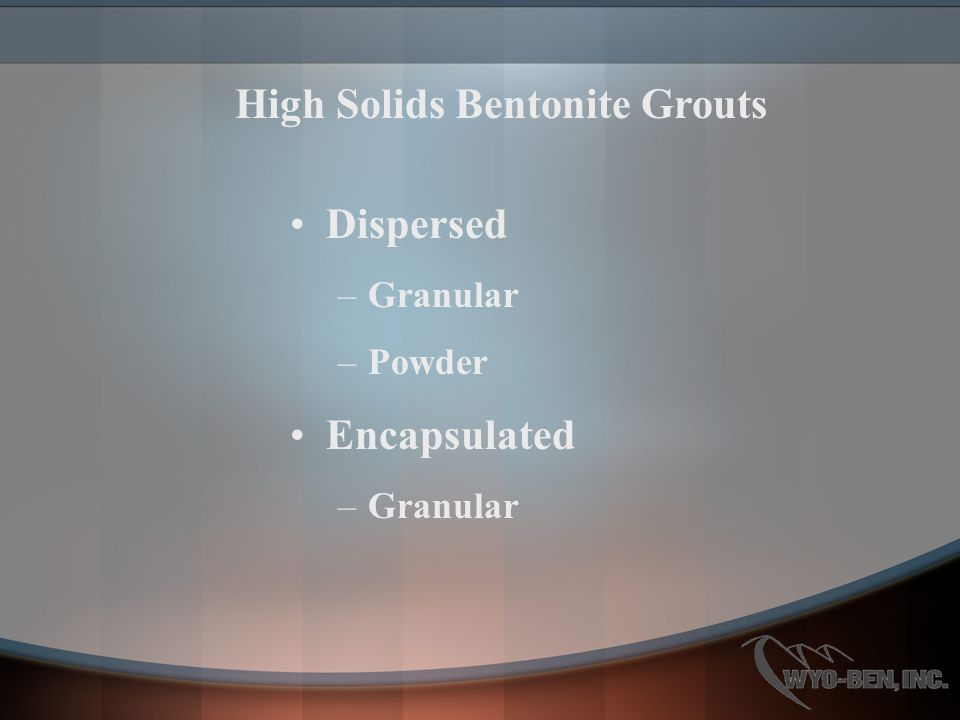 Dispersed –Granular –Powder Encapsulated –Granular High Solids Bentonite Grouts