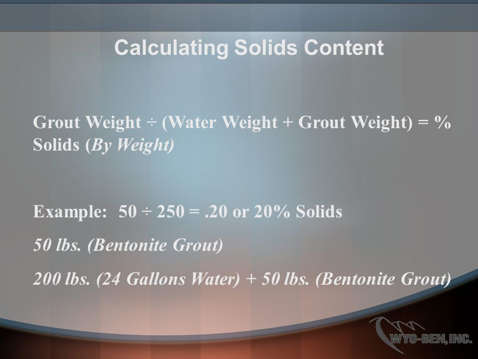 Calculating Solids Content Grout Weight ÷ (Water Weight + Grout Weight) = % Solids (By Weight) Example: 50 ÷ 250 =.20 or 20% Solids 50 lbs. (Bentonite