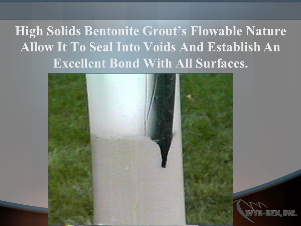 High Solids Bentonite Grout's Flowable Nature Allow It To Seal Into Voids And Establish An Excellent Bond With All Surfaces.