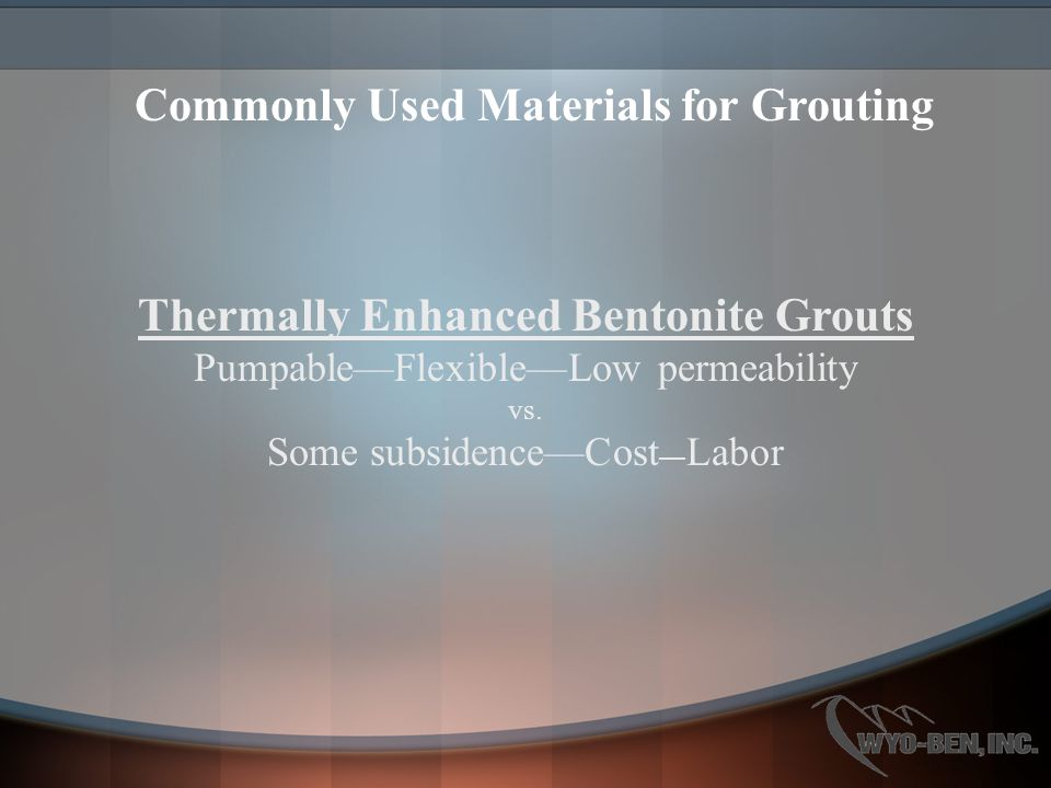 Thermally Enhanced Bentonite Grouts Pumpable—Flexible—Low permeability vs. Some subsidence—Cost — Labor Commonly Used Materials for Grouting
