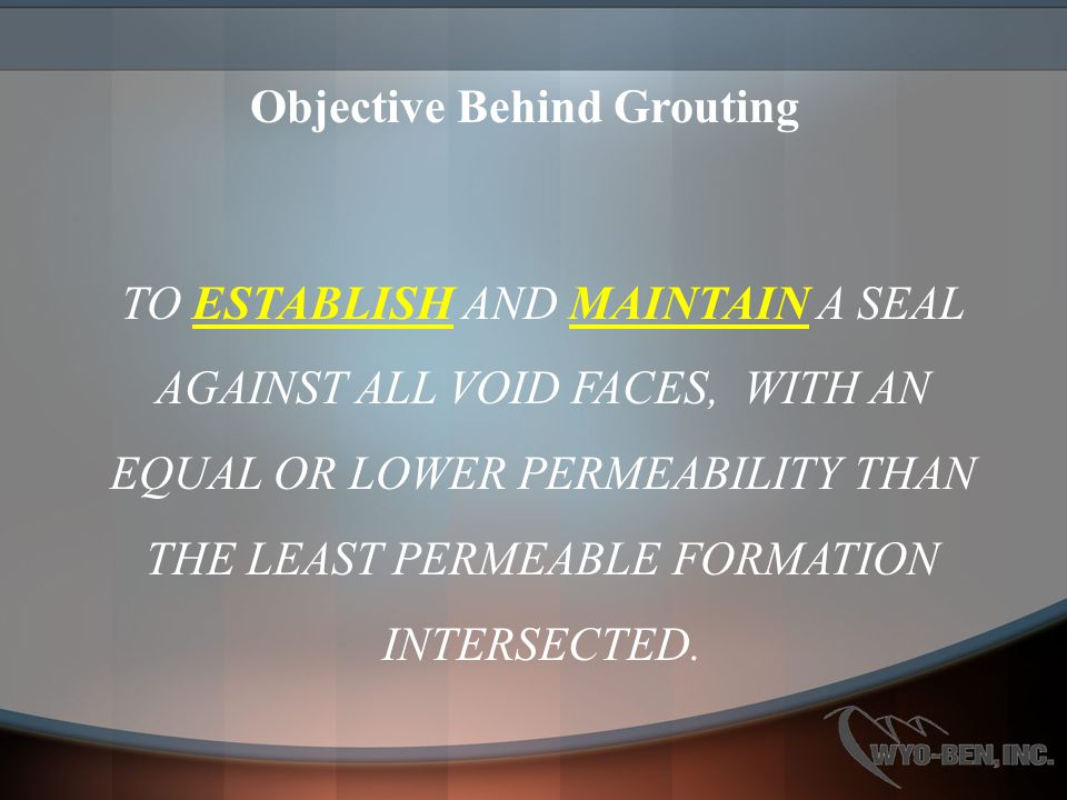 Objective Behind Grouting TO ESTABLISH AND MAINTAIN A SEAL AGAINST ALL VOID FACES, WITH AN EQUAL OR LOWER PERMEABILITY THAN THE LEAST PERMEABLE FORMATION INTERSECTED.
