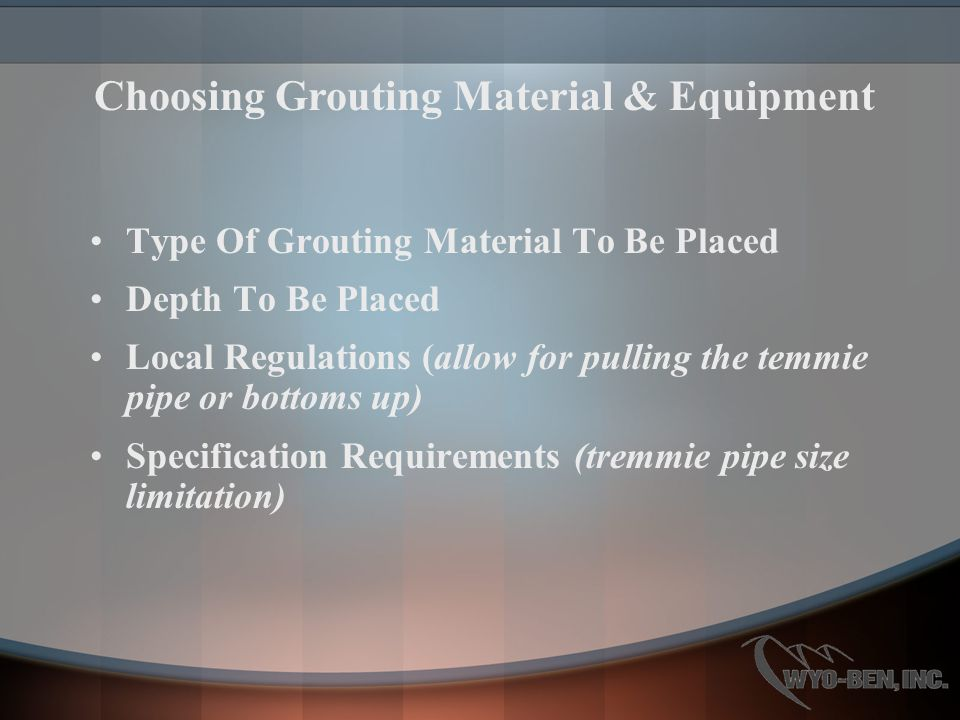 Type Of Grouting Material To Be Placed Depth To Be Placed Local Regulations (allow for pulling the temmie pipe or bottoms up) Specification Requirements (tremmie pipe size limitation) Choosing Grouting Material & Equipment