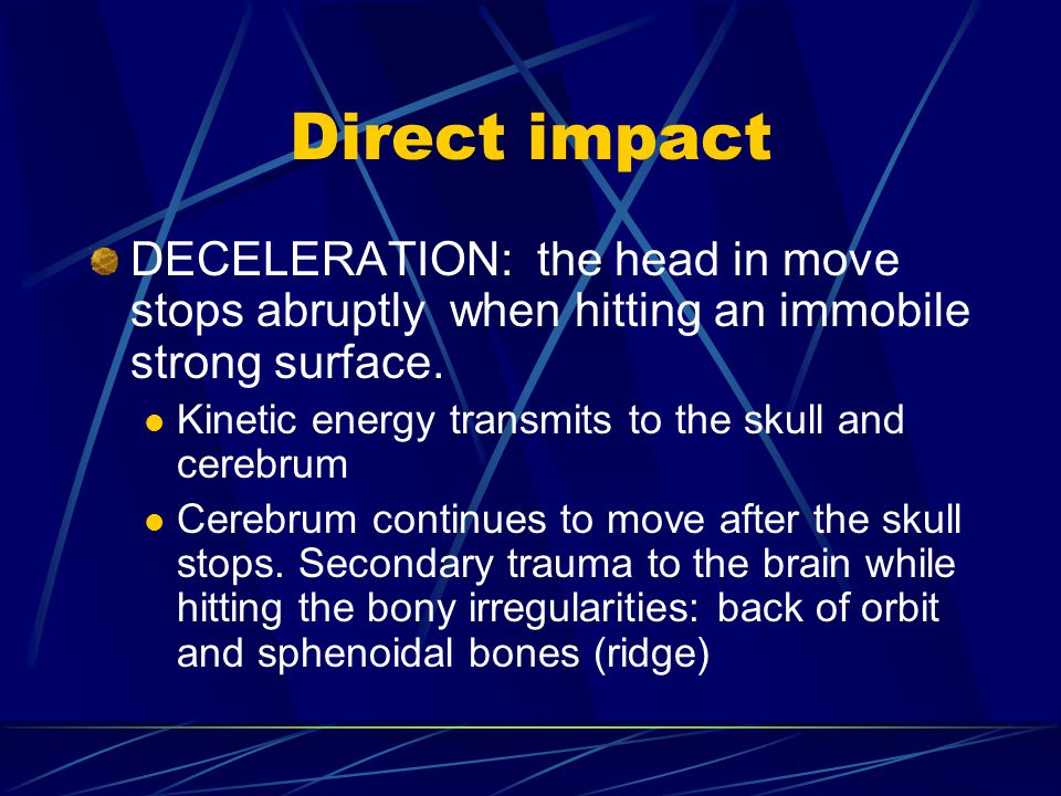 Direct impact DECELERATION: the head in move stops abruptly when hitting an immobile strong surface.
