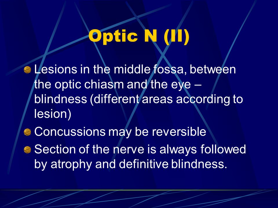 Optic N (II) Lesions in the middle fossa, between the optic chiasm and the eye – blindness (different areas according to lesion) Concussions may be reversible Section of the nerve is always followed by atrophy and definitive blindness.