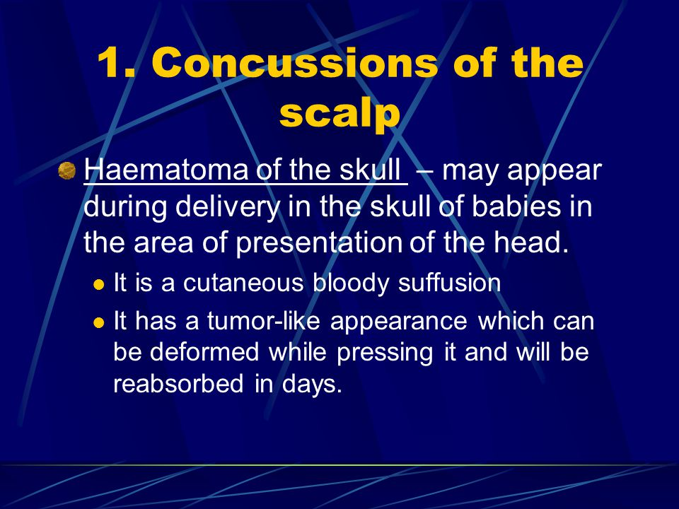 1. Concussions of the scalp Haematoma of the skull – may appear during delivery in the skull of babies in the area of presentation of the head. It is