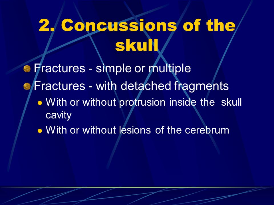 2. Concussions of the skull Fractures - simple or multiple Fractures - with detached fragments With or without protrusion inside the skull cavity With
