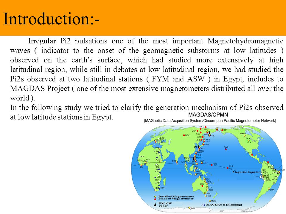 Introduction:- Irregular Pi2 pulsations one of the most important Magnetohydromagnetic waves ( indicator to the onset of the geomagnetic substorms at low latitudes ) observed on the earth's surface, which had studied more extensively at high latitudinal region, while still in debates at low latitudinal region, we had studied the Pi2s observed at two latitudinal stations ( FYM and ASW ) in Egypt, includes to MAGDAS Project ( one of the most extensive magnetometers distributed all over the world ).
