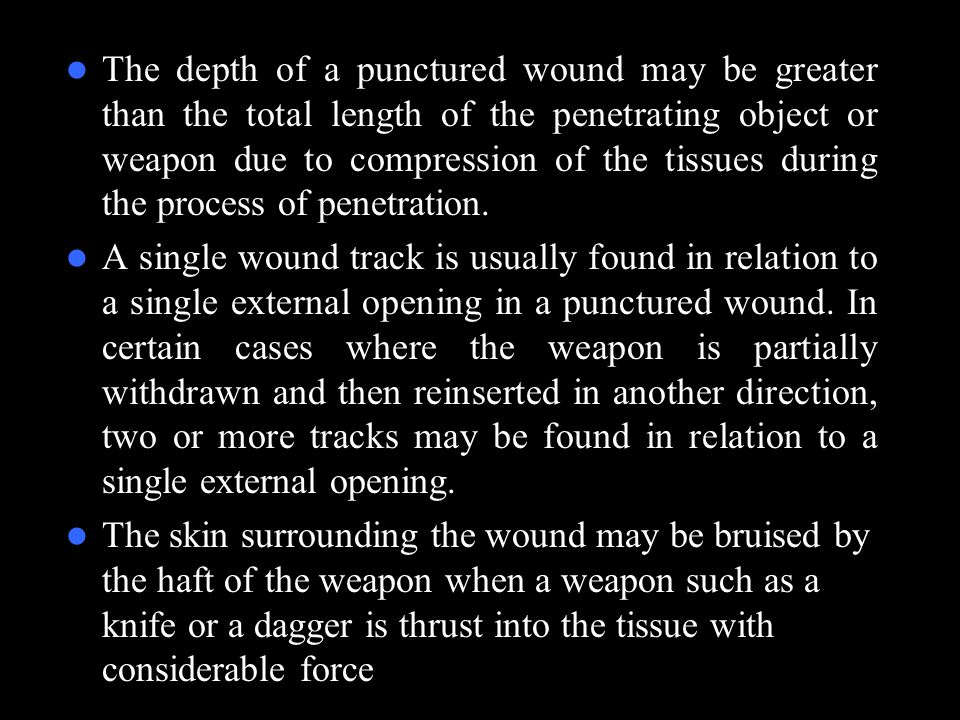 The depth of a punctured wound may be greater than the total length of the penetrating object or weapon due to compression of the tissues during the p