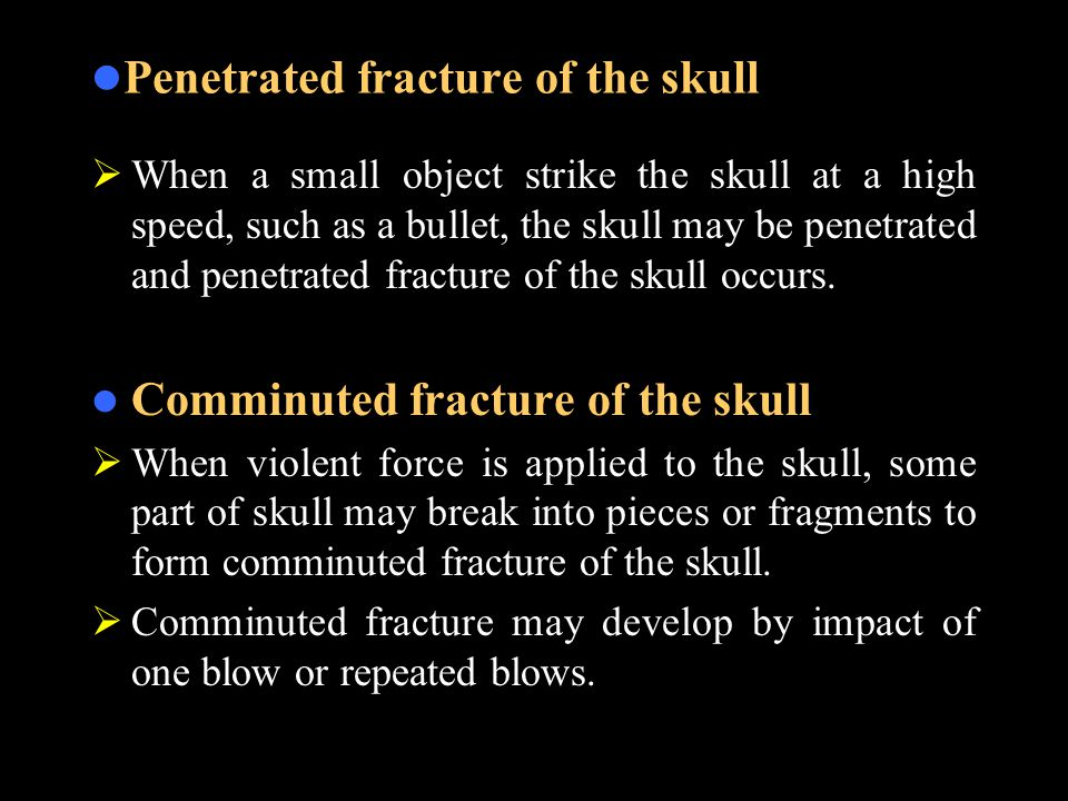 Penetrated fracture of the skull  When a small object strike the skull at a high speed, such as a bullet, the skull may be penetrated and penetrated