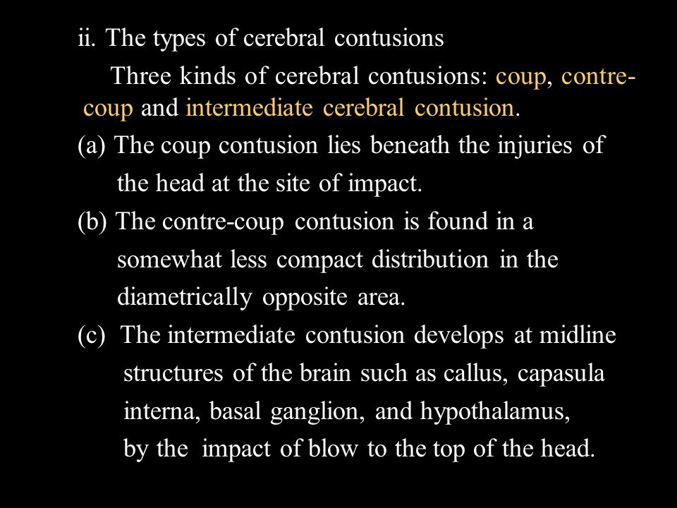 ii. The types of cerebral contusions Three kinds of cerebral contusions: coup, contre- coup and intermediate cerebral contusion. (a) The coup contusio