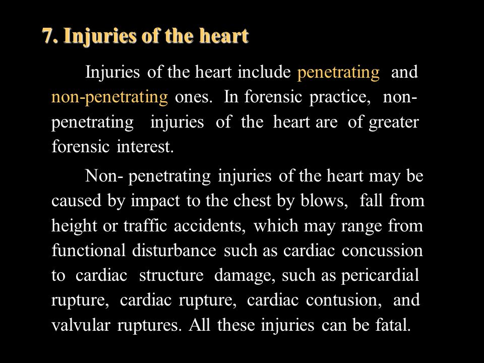 7. Injuries of the heart Injuries of the heart include penetrating and non-penetrating ones. In forensic practice, non- penetrating injuries of the he