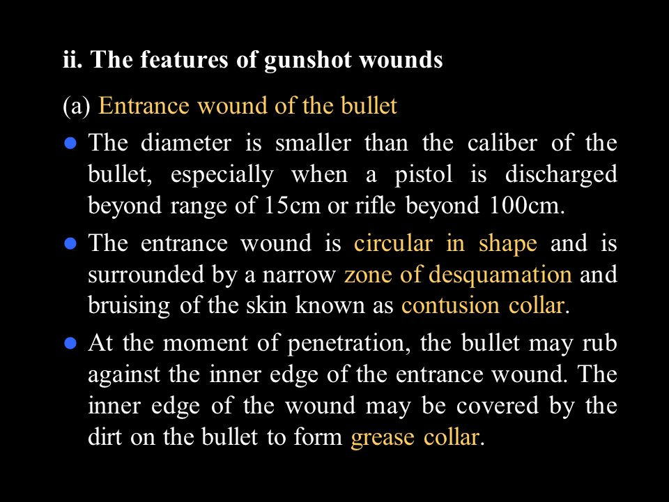 ii. The features of gunshot wounds (a) Entrance wound of the bullet The diameter is smaller than the caliber of the bullet, especially when a pistol i