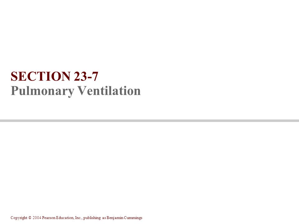 Copyright © 2004 Pearson Education, Inc., publishing as Benjamin Cummings SECTION 23-7 Pulmonary Ventilation