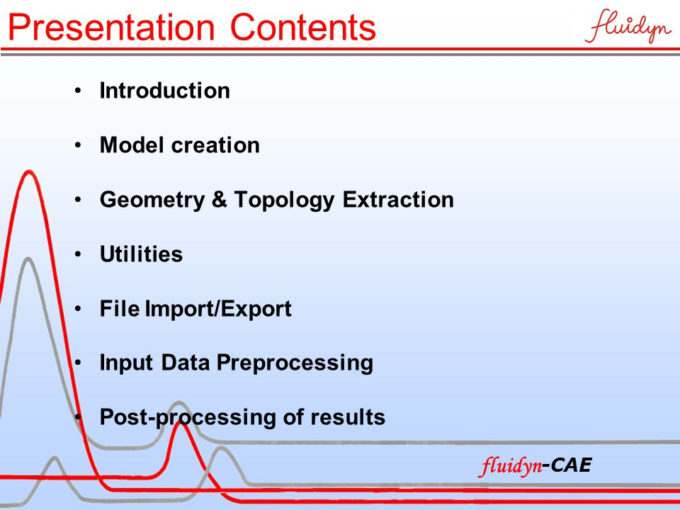 Presentation Contents Introduction Model creation Geometry & Topology Extraction Utilities File Import/Export Input Data Preprocessing Post-processing of results fluidyn -CAE