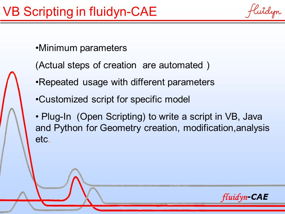 VB Scripting in fluidyn-CAE Minimum parameters (Actual steps of creation are automated ) Repeated usage with different parameters Customized script for specific model Plug-In (Open Scripting) to write a script in VB, Java and Python for Geometry creation, modification,analysis etc.
