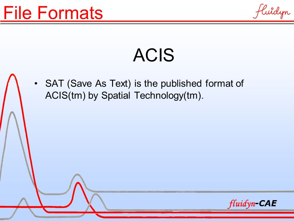 ACIS SAT (Save As Text) is the published format of ACIS(tm) by Spatial Technology(tm). File Formats fluidyn -CAE