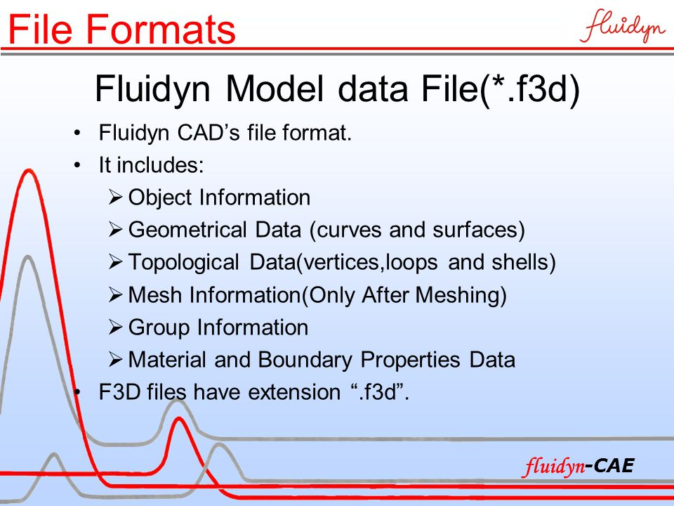 Fluidyn Model data File(*.f3d) Fluidyn CAD's file format. It includes:  Object Information  Geometrical Data (curves and surfaces)  Topological Dat