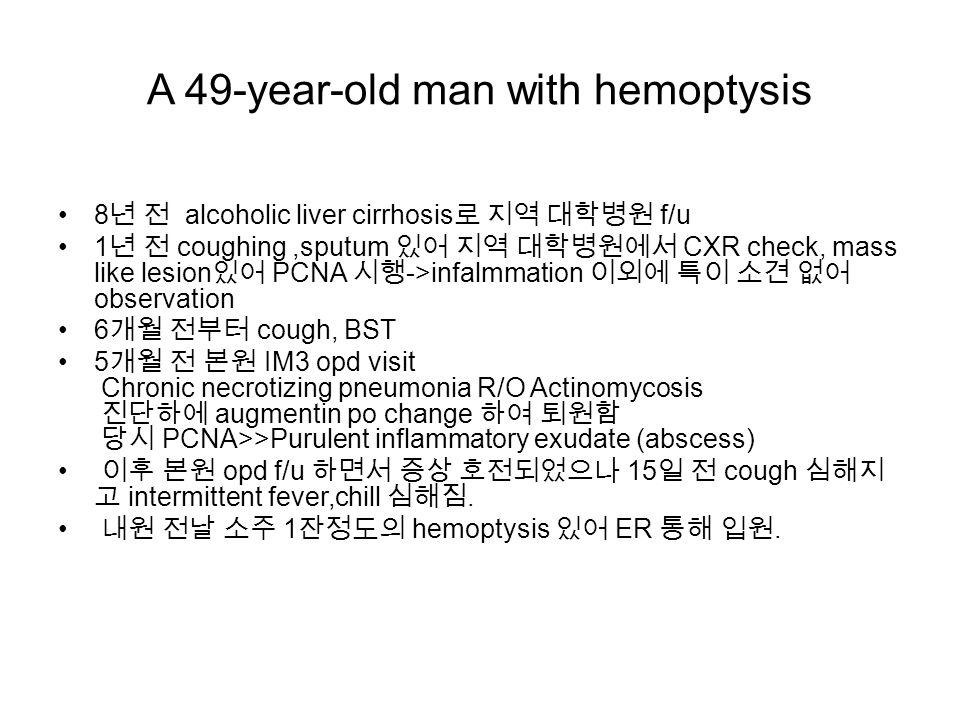 A 49-year-old man with hemoptysis 8 년 전 alcoholic liver cirrhosis 로 지역 대학병원 f/u 1 년 전 coughing,sputum 있어 지역 대학병원에서 CXR check, mass like lesion 있어 PCNA 시행 ->infalmmation 이외에 특이 소견 없어 observation 6 개월 전부터 cough, BST 5 개월 전 본원 IM3 opd visit Chronic necrotizing pneumonia R/O Actinomycosis 진단하에 augmentin po change 하여 퇴원함 당시 PCNA>>Purulent inflammatory exudate (abscess) 이후 본원 opd f/u 하면서 증상 호전되었으나 15 일 전 cough 심해지 고 intermittent fever,chill 심해짐.