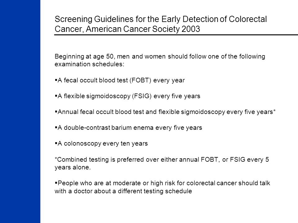 Screening Guidelines for the Early Detection of Colorectal Cancer, American Cancer Society 2003 Beginning at age 50, men and women should follow one of the following examination schedules:  A fecal occult blood test (FOBT) every year  A flexible sigmoidoscopy (FSIG) every five years  Annual fecal occult blood test and flexible sigmoidoscopy every five years*  A double-contrast barium enema every five years  A colonoscopy every ten years *Combined testing is preferred over either annual FOBT, or FSIG every 5 years alone.