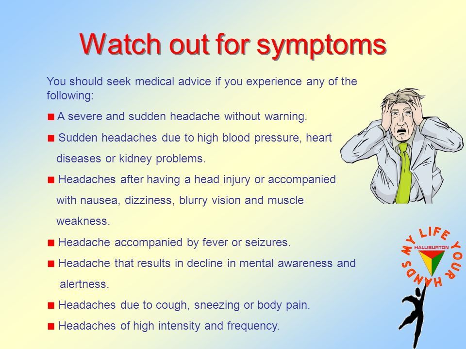 Watch out for symptoms You should seek medical advice if you experience any of the following: A severe and sudden headache without warning.