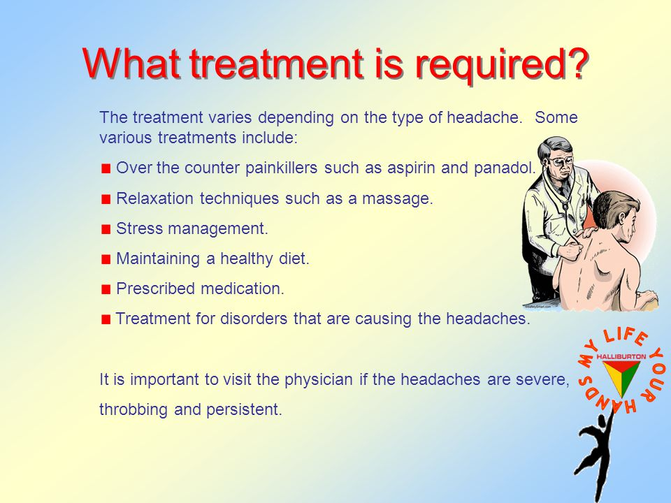 What treatment is required. The treatment varies depending on the type of headache.