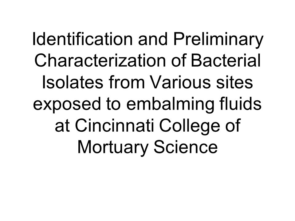 Identification and Preliminary Characterization of Bacterial Isolates from Various sites exposed to embalming fluids at Cincinnati College of Mortuary