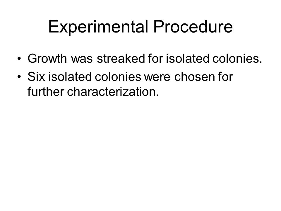 Experimental Procedure Growth was streaked for isolated colonies. Six isolated colonies were chosen for further characterization.