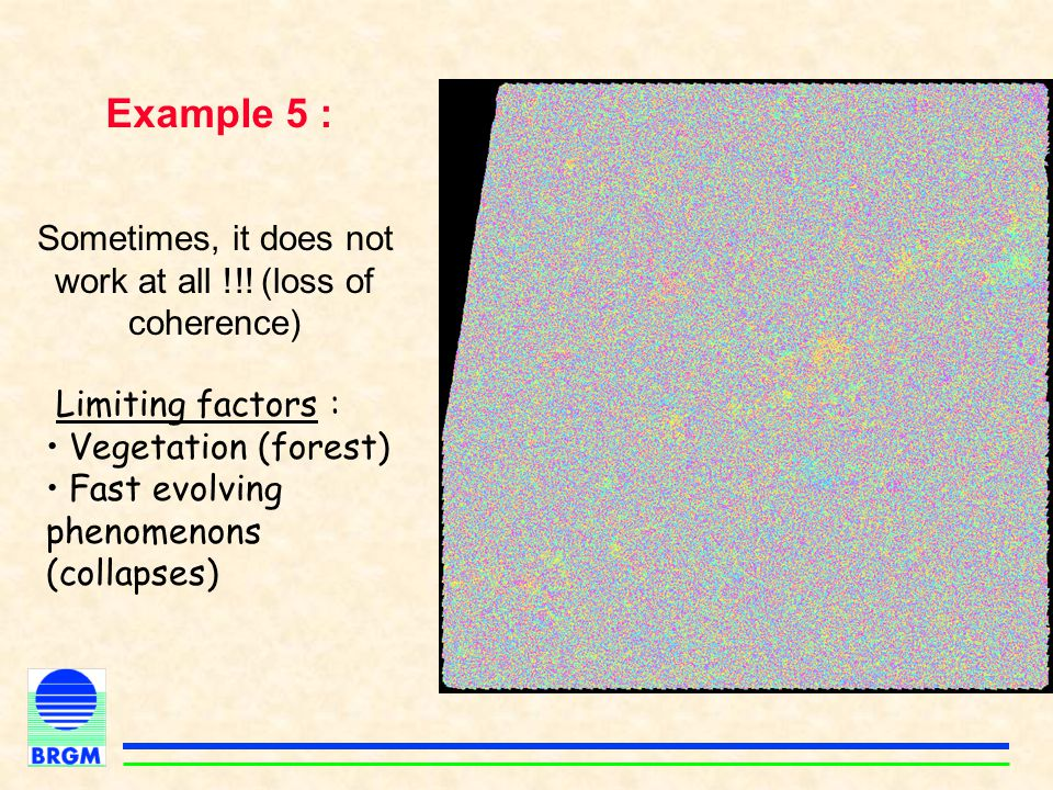 Example 5 : Sometimes, it does not work at all !!! (loss of coherence) Limiting factors : Vegetation (forest) Fast evolving phenomenons (collapses)
