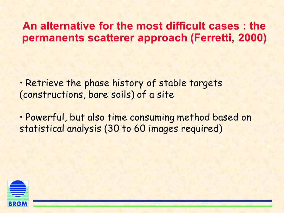 An alternative for the most difficult cases : the permanents scatterer approach (Ferretti, 2000) Retrieve the phase history of stable targets (constru