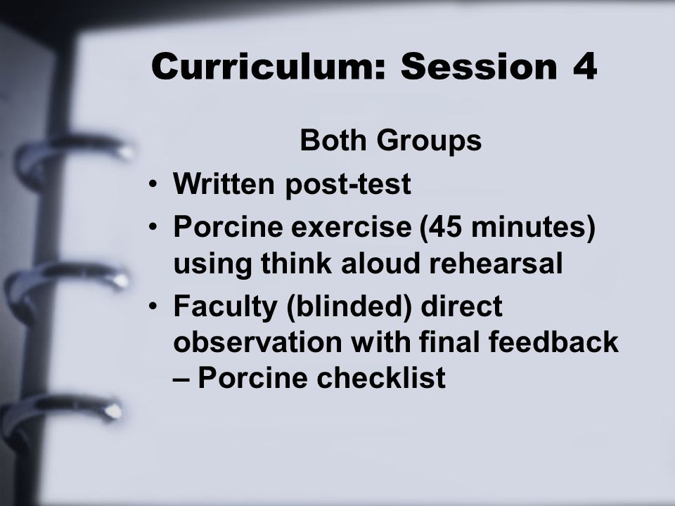 Curriculum: Session 4 Both Groups Written post-test Porcine exercise (45 minutes) using think aloud rehearsal Faculty (blinded) direct observation with final feedback – Porcine checklist