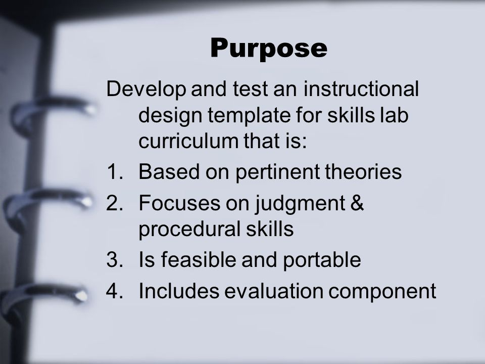 Purpose Develop and test an instructional design template for skills lab curriculum that is: 1.Based on pertinent theories 2.Focuses on judgment & pro