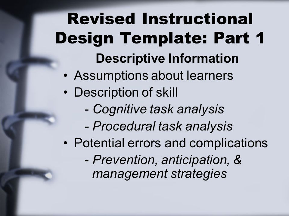 Revised Instructional Design Template: Part 1 Descriptive Information Assumptions about learners Description of skill - Cognitive task analysis - Procedural task analysis Potential errors and complications - Prevention, anticipation, & management strategies