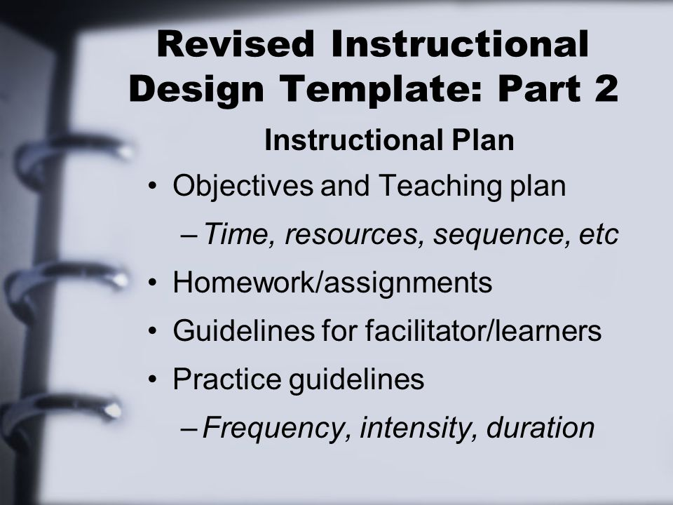 Revised Instructional Design Template: Part 2 Instructional Plan Objectives and Teaching plan –Time, resources, sequence, etc Homework/assignments Guidelines for facilitator/learners Practice guidelines –Frequency, intensity, duration