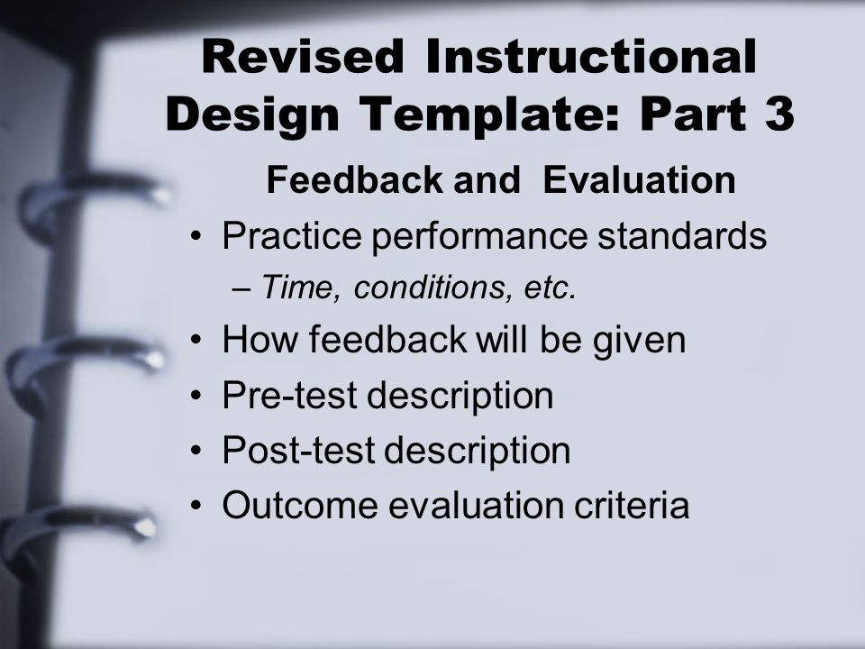 Revised Instructional Design Template: Part 3 Feedback and Evaluation Practice performance standards –Time, conditions, etc.