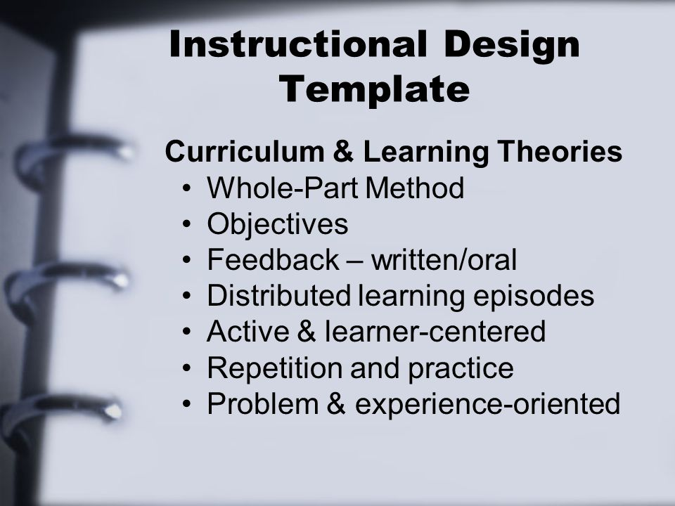 Instructional Design Template Curriculum & Learning Theories Whole-Part Method Objectives Feedback – written/oral Distributed learning episodes Active & learner-centered Repetition and practice Problem & experience-oriented