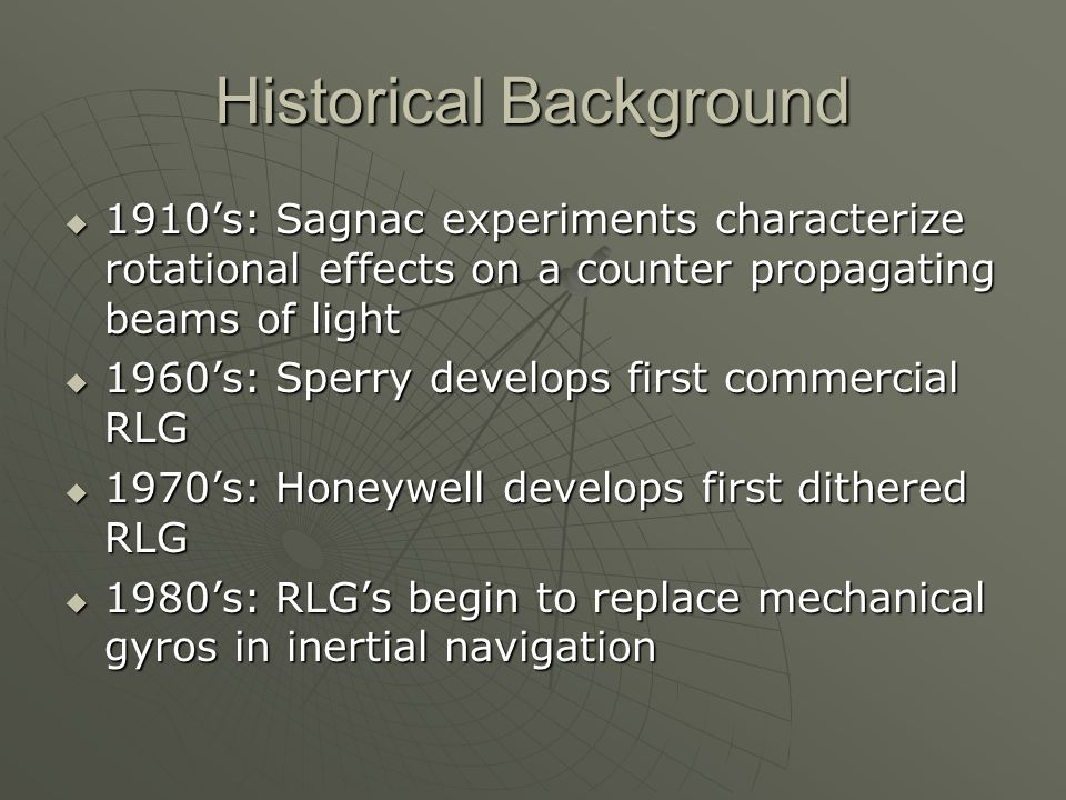 Historical Background  1910's: Sagnac experiments characterize rotational effects on a counter propagating beams of light  1960's: Sperry develops first commercial RLG  1970's: Honeywell develops first dithered RLG  1980's: RLG's begin to replace mechanical gyros in inertial navigation
