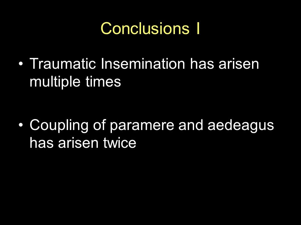 Conclusions I Traumatic Insemination has arisen multiple times Coupling of paramere and aedeagus has arisen twice