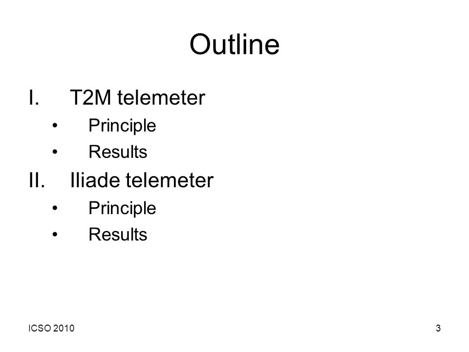 ICSO 20103 Outline I.T2M telemeter Principle Results II.Iliade telemeter Principle Results
