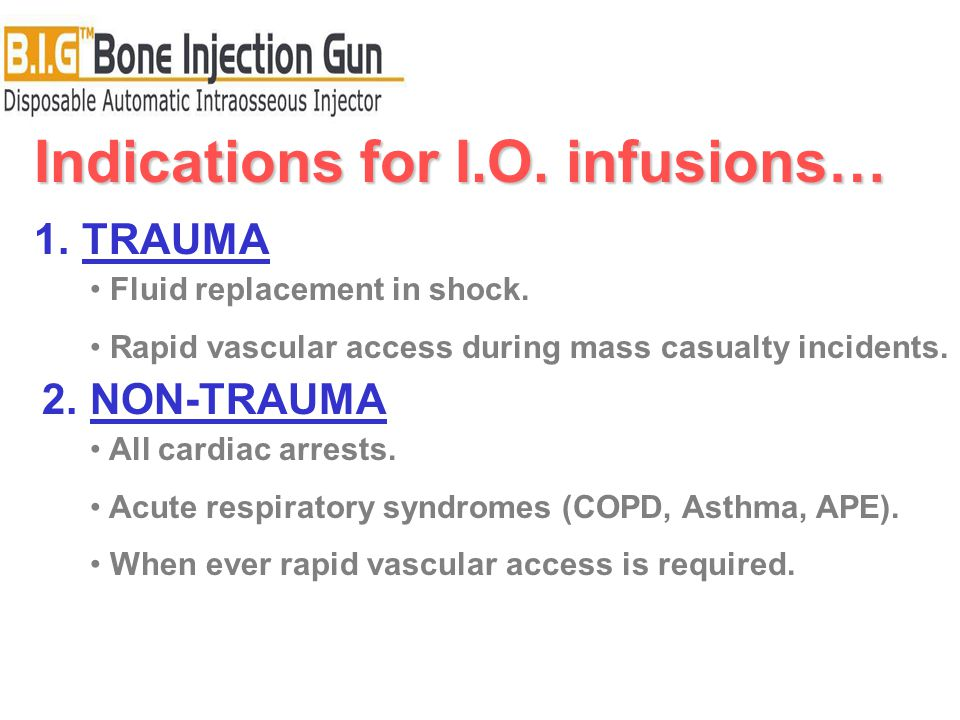 Indications for I.O. infusions… 1.TRAUMA 2.NON-TRAUMA Fluid replacement in shock. Rapid vascular access during mass casualty incidents. All cardiac ar