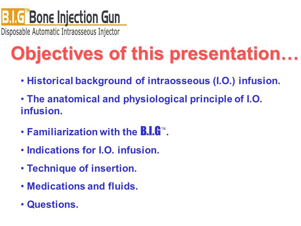Objectives of this presentation… Historical background of intraosseous (I.O.) infusion. The anatomical and physiological principle of I.O. infusion. F