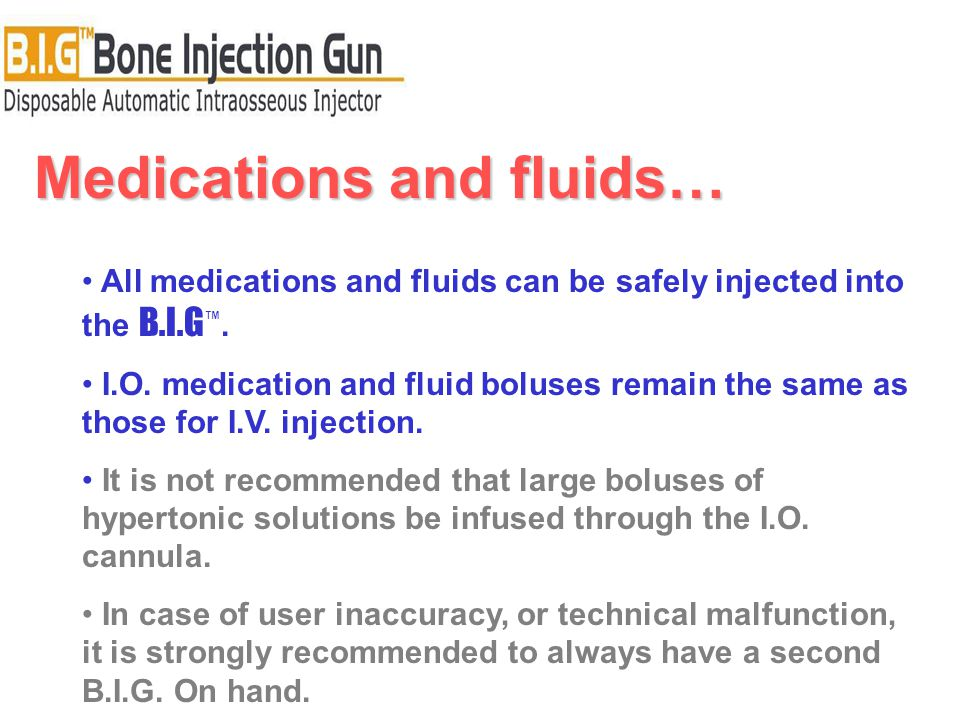 Medications and fluids… All medications and fluids can be safely injected into the B.I.G ™.