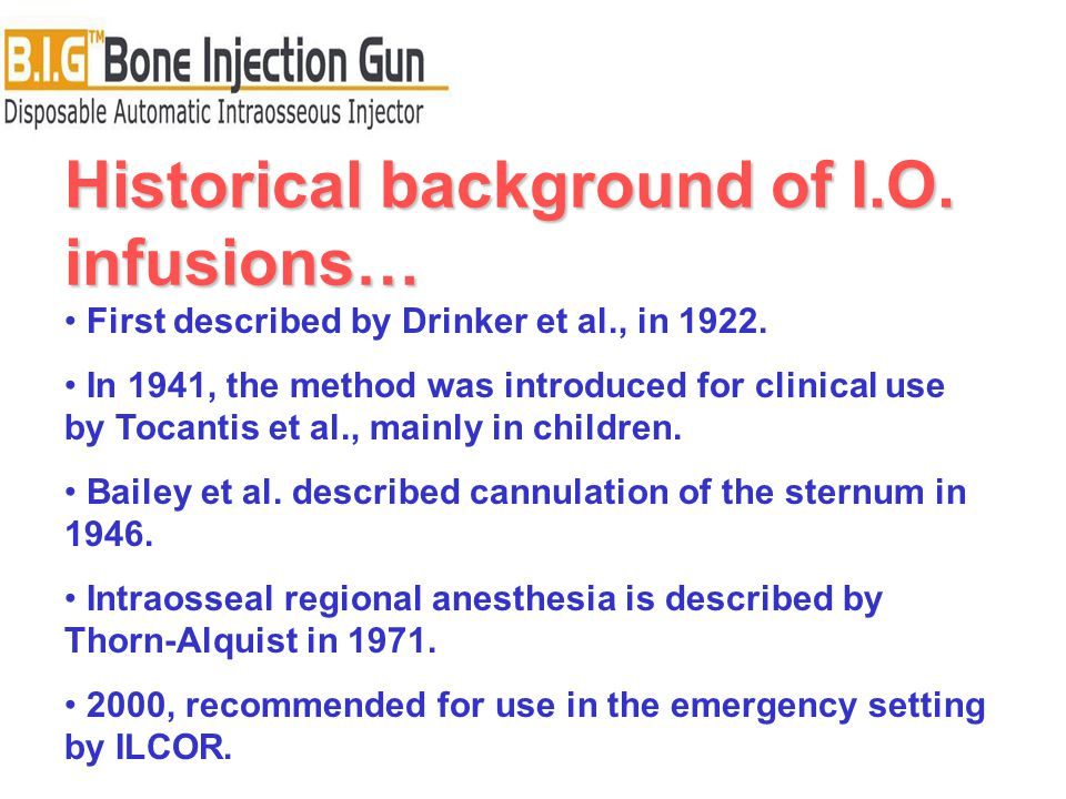 Historical background of I.O. infusions… First described by Drinker et al., in 1922. In 1941, the method was introduced for clinical use by Tocantis e