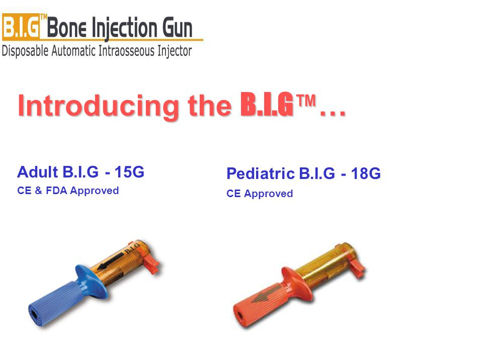 Introducing the B.I.G ™ … Adult B.I.G - 15G CE & FDA Approved Pediatric B.I.G - 18G CE Approved