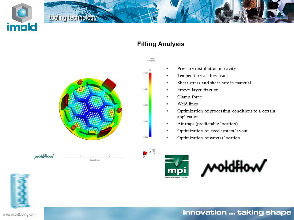 www.imoldtooling.com Filling Analysis Pressure distribution in cavity Temperature at flow front Shear stress and shear rate in material Frozen layer fraction Clamp force Weld lines Optimization of processing conditions to a certain application Air traps (predictable location) Optimization of feed system layout Optimization of gate(s) location
